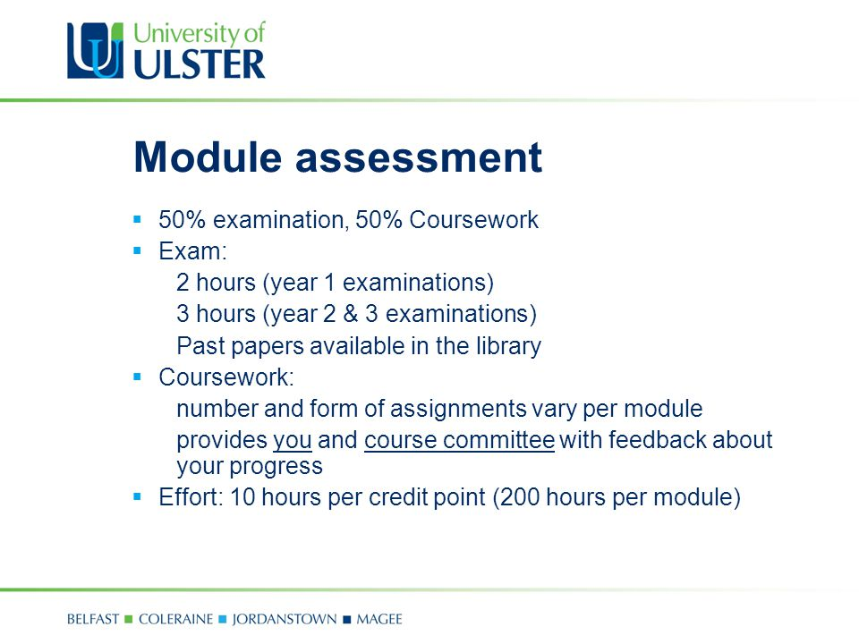 Module assessment  50% examination, 50% Coursework  Exam: 2 hours (year 1 examinations) 3 hours (year 2 & 3 examinations) Past papers available in the library  Coursework: number and form of assignments vary per module provides you and course committee with feedback about your progress  Effort: 10 hours per credit point (200 hours per module)