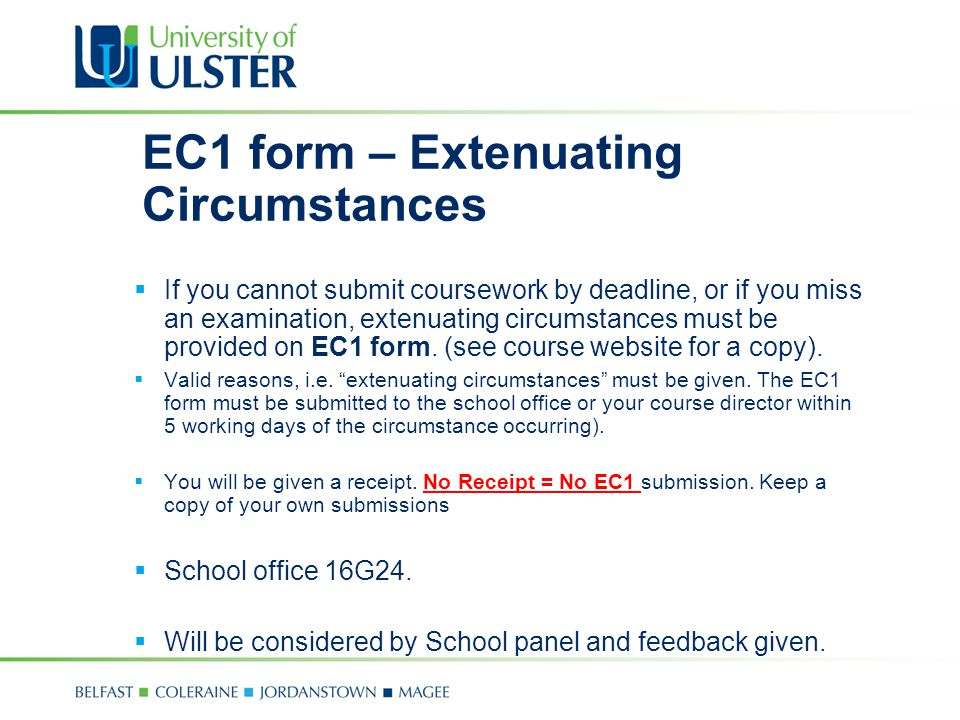 EC1 form – Extenuating Circumstances  If you cannot submit coursework by deadline, or if you miss an examination, extenuating circumstances must be provided on EC1 form.