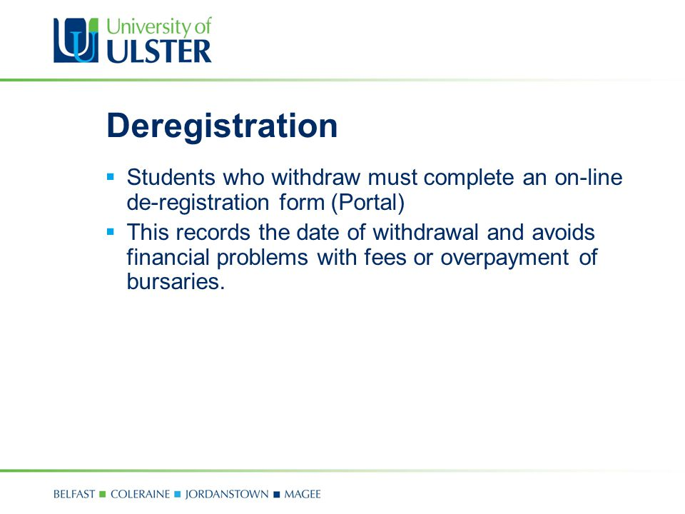 Deregistration  Students who withdraw must complete an on-line de-registration form (Portal)  This records the date of withdrawal and avoids financial problems with fees or overpayment of bursaries.