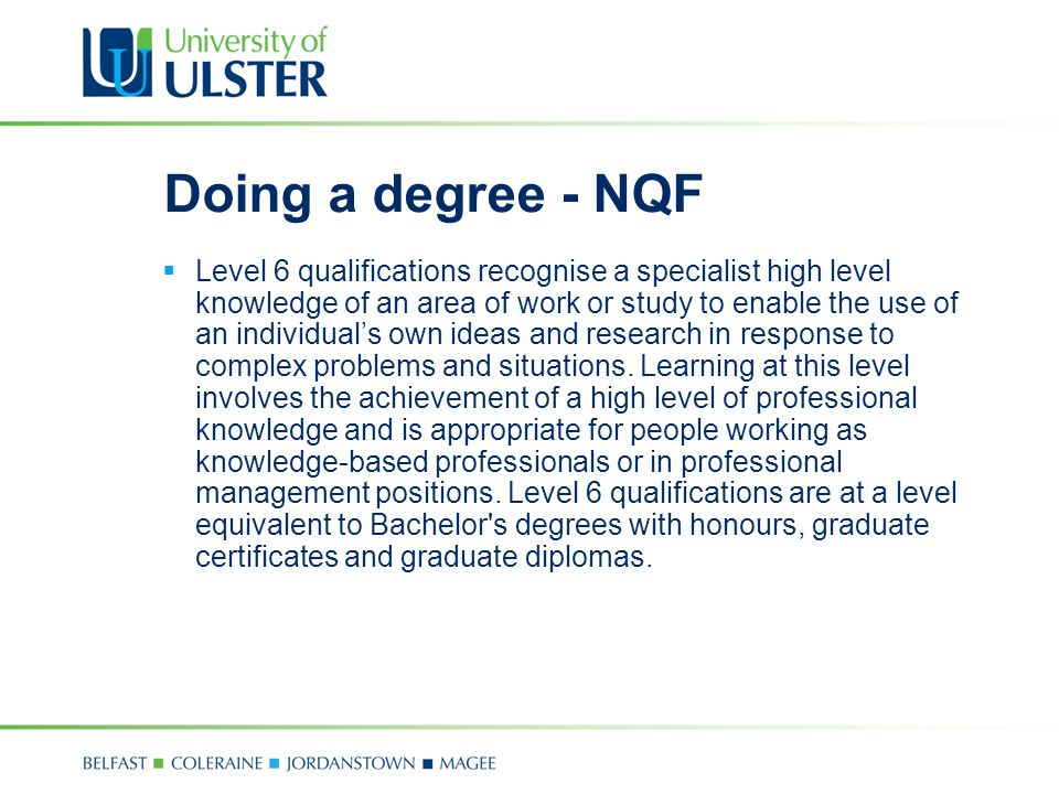 Doing a degree - NQF  Level 6 qualifications recognise a specialist high level knowledge of an area of work or study to enable the use of an individual's own ideas and research in response to complex problems and situations.