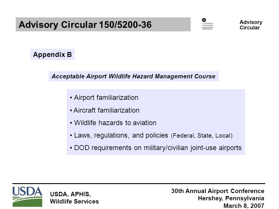 30th Annual Airport Conference Hershey, Pennsylvania March 8, 2007 USDA, APHIS, Wildlife Services Advisory Circular 150/5200-36 Appendix B Acceptable Airport Wildlife Hazard Management Course Airport familiarization Aircraft familiarization Wildlife hazards to aviation Laws, regulations, and policies (Federal, State, Local) DOD requirements on military/civilian joint-use airports