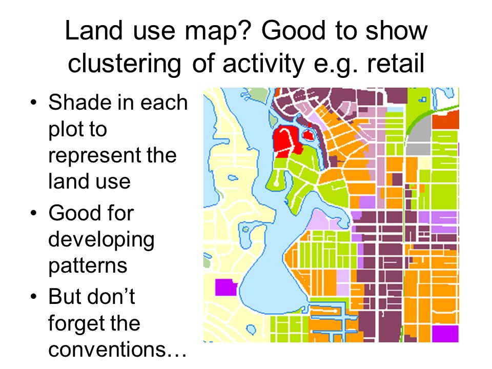 Land use map? Good to show clustering of activity e.g. retail Shade in each plot to represent the land use Good for developing patterns But don't forg