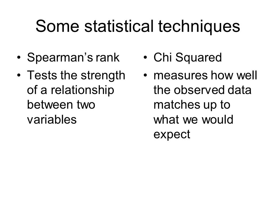 Some statistical techniques Spearman's rank Tests the strength of a relationship between two variables Chi Squared measures how well the observed data matches up to what we would expect