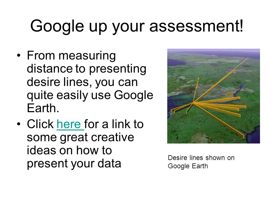 Google up your assessment! From measuring distance to presenting desire lines, you can quite easily use Google Earth. Click here for a link to some gr