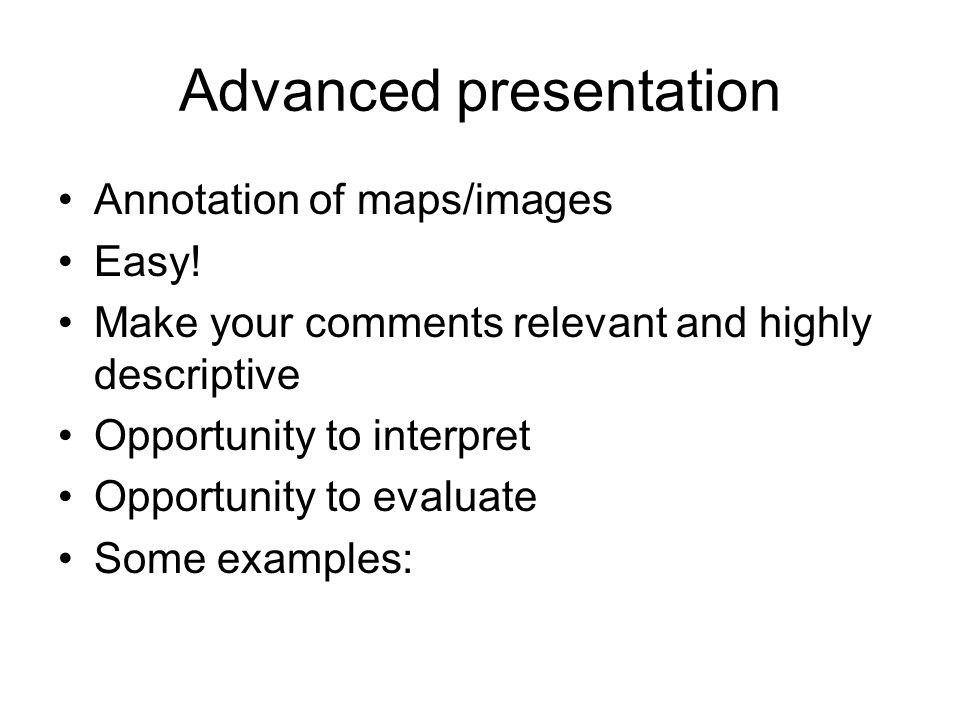 Advanced presentation Annotation of maps/images Easy.