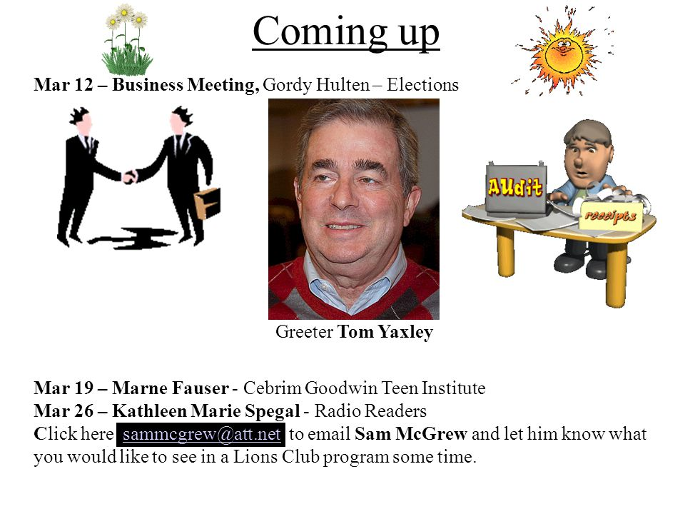 Mar 12 – Business Meeting, Gordy Hulten – Elections Greeter Tom Yaxley Mar 19 – Marne Fauser - Cebrim Goodwin Teen Institute Mar 26 – Kathleen Marie S