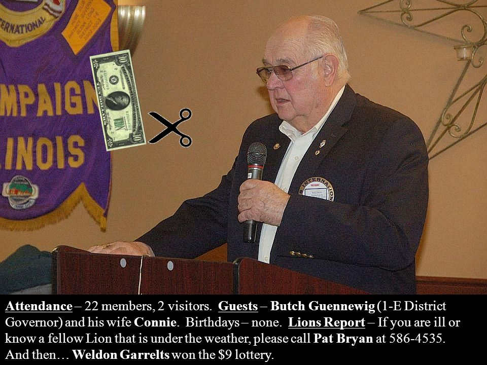 Attendance – 22 members, 2 visitors. Guests – Butch Guennewig (1-E District Governor) and his wife Connie. Birthdays – none. Lions Report – If you are
