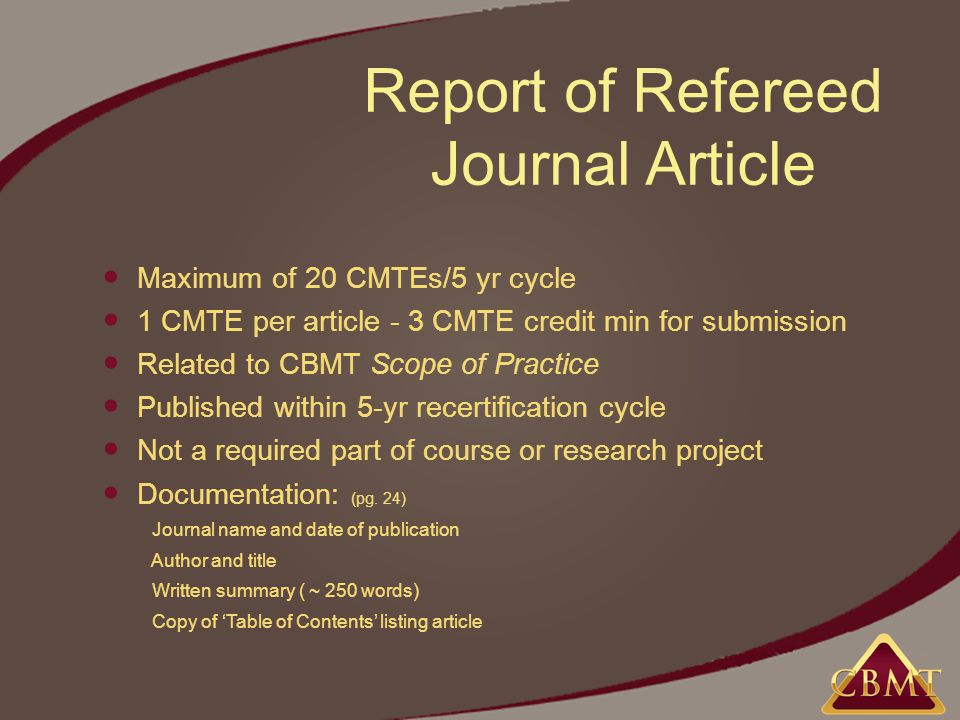 Report of Refereed Journal Article Maximum of 20 CMTEs/5 yr cycle 1 CMTE per article - 3 CMTE credit min for submission Related to CBMT Scope of Practice Published within 5-yr recertification cycle Not a required part of course or research project Documentation: (pg.