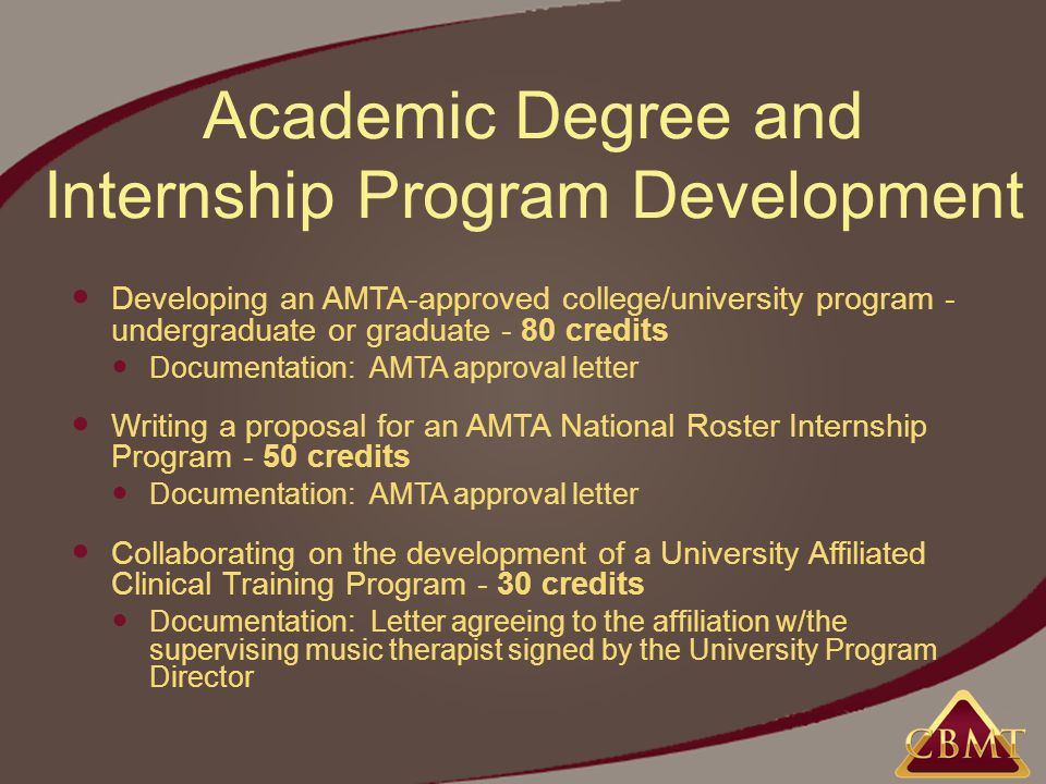 Academic Degree and Internship Program Development Developing an AMTA-approved college/university program - undergraduate or graduate - 80 credits Documentation: AMTA approval letter Writing a proposal for an AMTA National Roster Internship Program - 50 credits Documentation: AMTA approval letter Collaborating on the development of a University Affiliated Clinical Training Program - 30 credits Documentation: Letter agreeing to the affiliation w/the supervising music therapist signed by the University Program Director