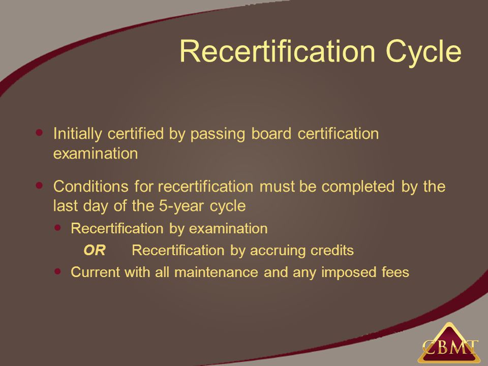 Recertification Cycle Initially certified by passing board certification examination Conditions for recertification must be completed by the last day of the 5-year cycle Recertification by examination ORRecertification by accruing credits Current with all maintenance and any imposed fees