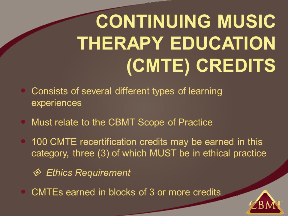 CONTINUING MUSIC THERAPY EDUCATION (CMTE) CREDITS Consists of several different types of learning experiences Must relate to the CBMT Scope of Practice 100 CMTE recertification credits may be earned in this category, three (3) of which MUST be in ethical practice  Ethics Requirement CMTEs earned in blocks of 3 or more credits