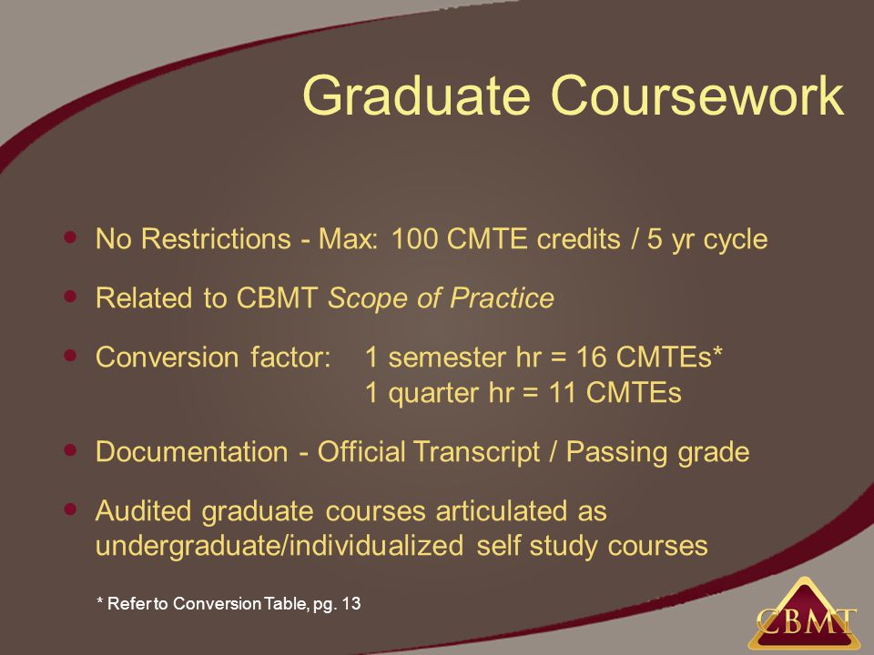 Graduate Coursework No Restrictions - Max: 100 CMTE credits / 5 yr cycle Related to CBMT Scope of Practice Conversion factor: 1 semester hr = 16 CMTEs* 1 quarter hr = 11 CMTEs Documentation - Official Transcript / Passing grade Audited graduate courses articulated as undergraduate/individualized self study courses * Refer to Conversion Table, pg.