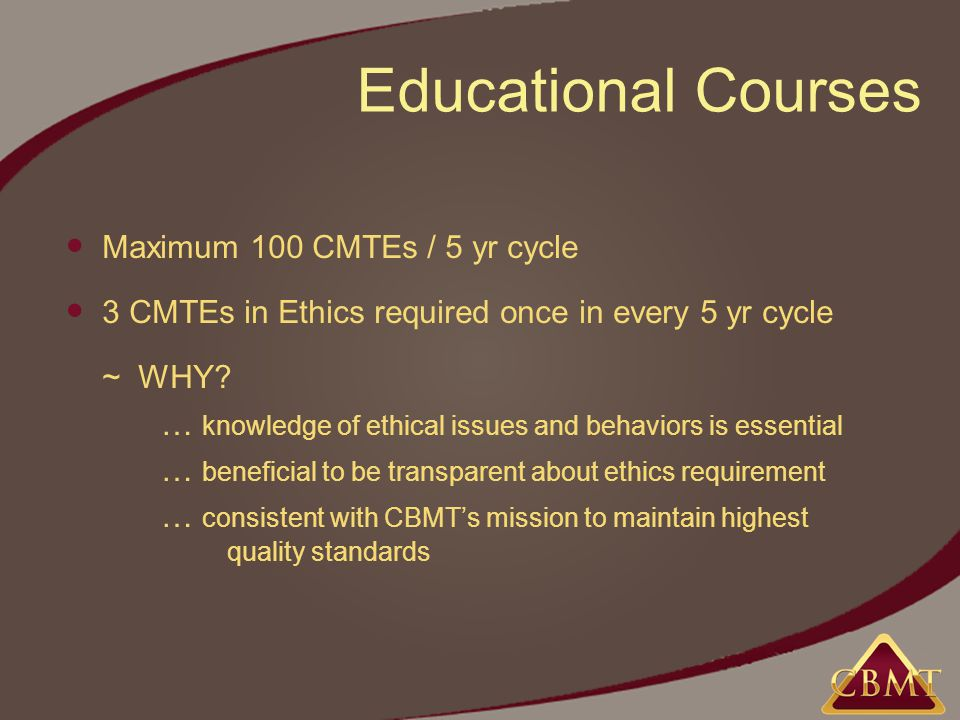 Educational Courses Maximum 100 CMTEs / 5 yr cycle 3 CMTEs in Ethics required once in every 5 yr cycle ~ WHY.