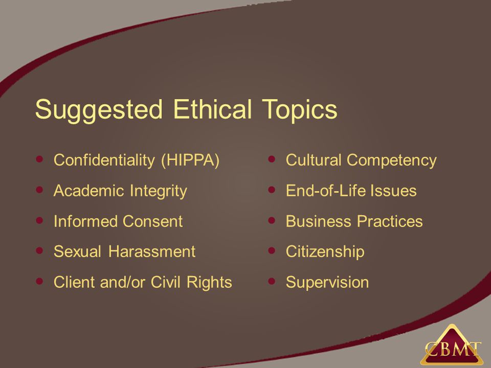 Suggested Ethical Topics Confidentiality (HIPPA) Academic Integrity Informed Consent Sexual Harassment Client and/or Civil Rights Cultural Competency End-of-Life Issues Business Practices Citizenship Supervision