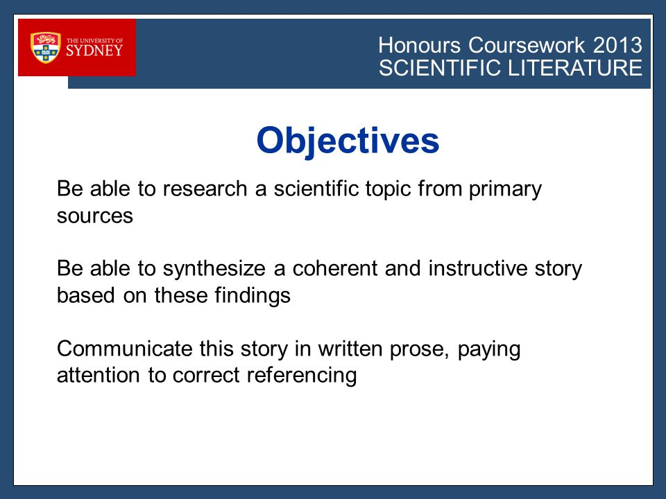 Honours Coursework 2011 SCIENTIFIC LITERATURE Honours Coursework 2013 SCIENTIFIC LITERATURE Objectives Be able to research a scientific topic from primary sources Be able to synthesize a coherent and instructive story based on these findings Communicate this story in written prose, paying attention to correct referencing
