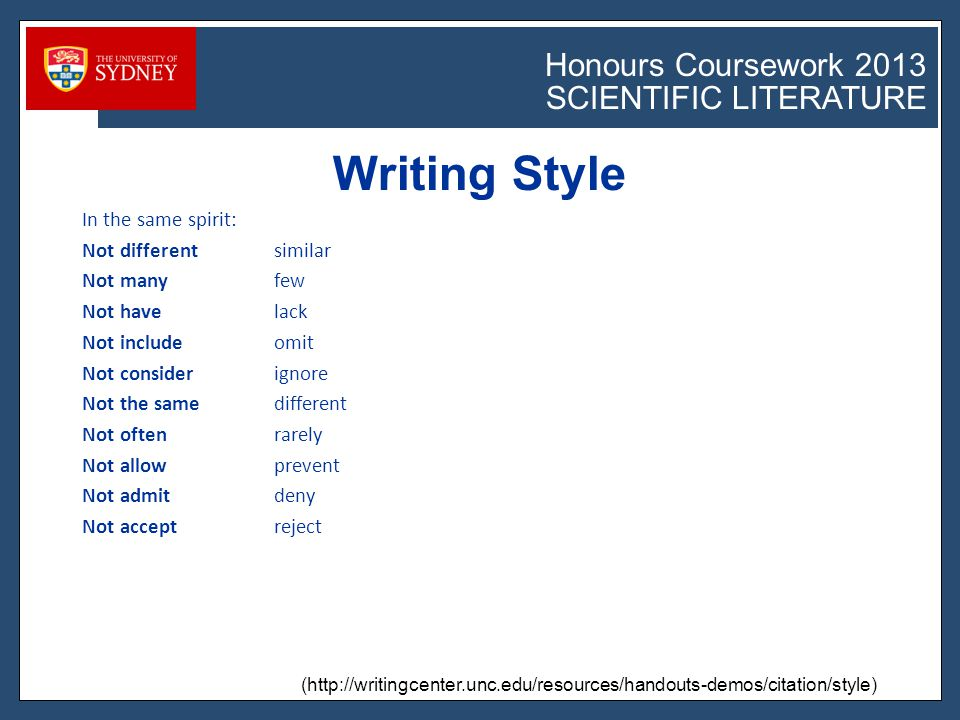 Honours Coursework 2011 SCIENTIFIC LITERATURE Honours Coursework 2013 SCIENTIFIC LITERATURE Writing Style (http://writingcenter.unc.edu/resources/handouts-demos/citation/style) In the same spirit: Not differentsimilar Not manyfew Not havelack Not includeomit Not considerignore Not the samedifferent Not oftenrarely Not allowprevent Not admitdeny Not acceptreject