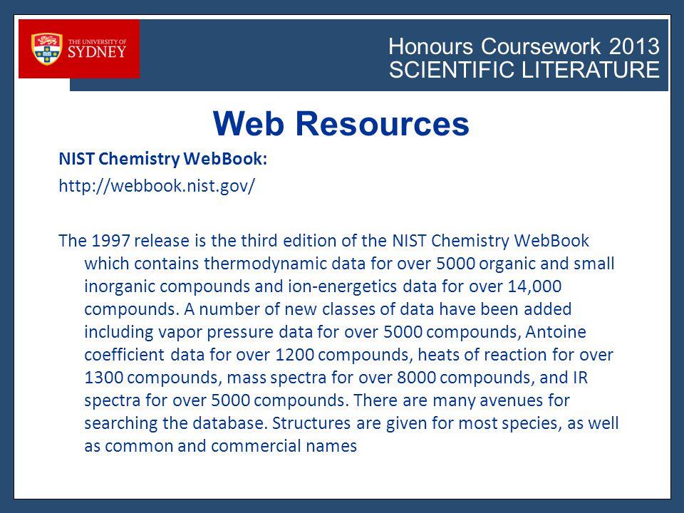 Honours Coursework 2011 SCIENTIFIC LITERATURE Honours Coursework 2013 SCIENTIFIC LITERATURE DGRweb ACS Directory of Graduate Research http://dgr.rints.com/ Conversion factors http://www.wsdot.wa.gov/Metrics/factors.htm WebElements periodic table http://www.webelements.com/ Measure 4 Measure (estimate, calculate, translate) http://www.wolinskyweb.net/measure.htm#science ASU Index to Property Data http://www.asu.edu/lib/noble/chem/property.htm Web Resources