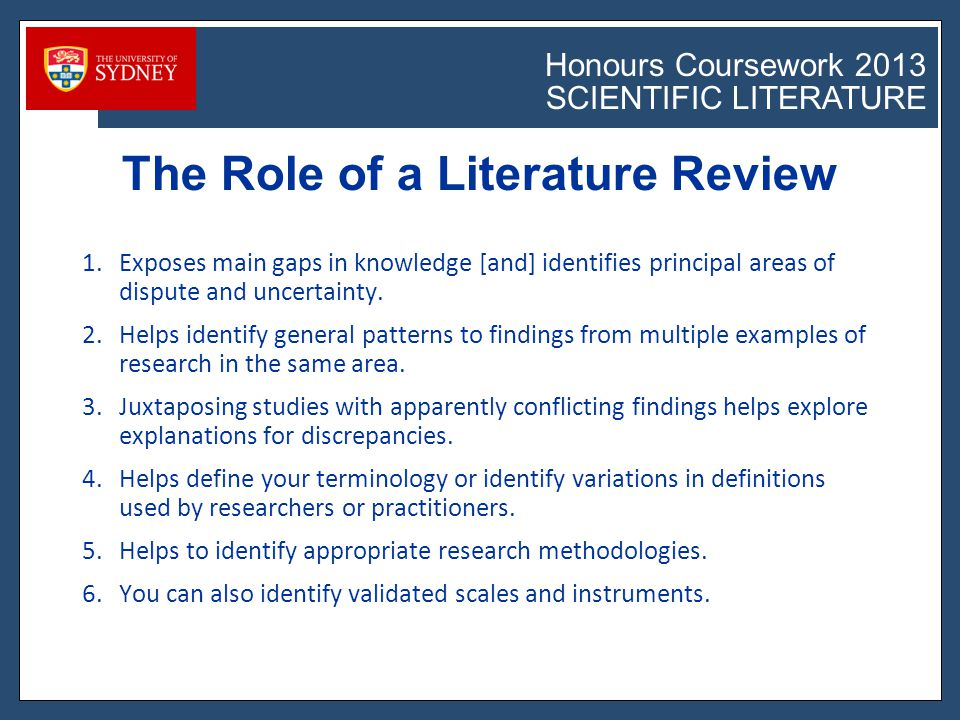 Honours Coursework 2011 SCIENTIFIC LITERATURE Honours Coursework 2013 SCIENTIFIC LITERATURE WHAT IS A LITERATURE REVIEW A literature review is a critical evaluation of literature published on a particular topic.