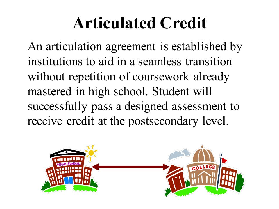 Articulated Credit An articulation agreement is established by institutions to aid in a seamless transition without repetition of coursework already mastered in high school.