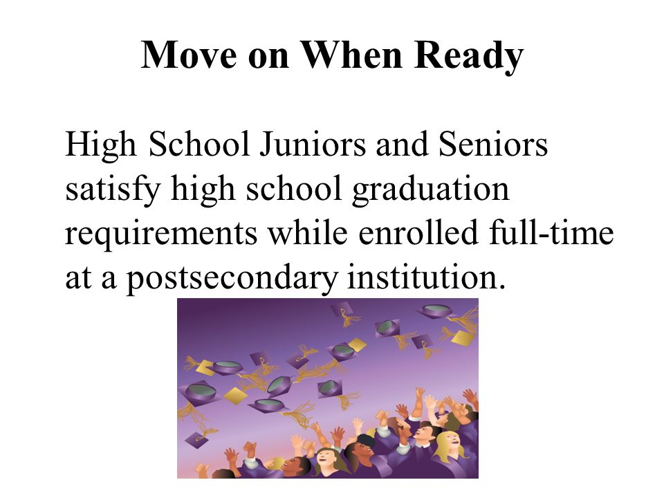 Move on When Ready High School Juniors and Seniors satisfy high school graduation requirements while enrolled full-time at a postsecondary institution