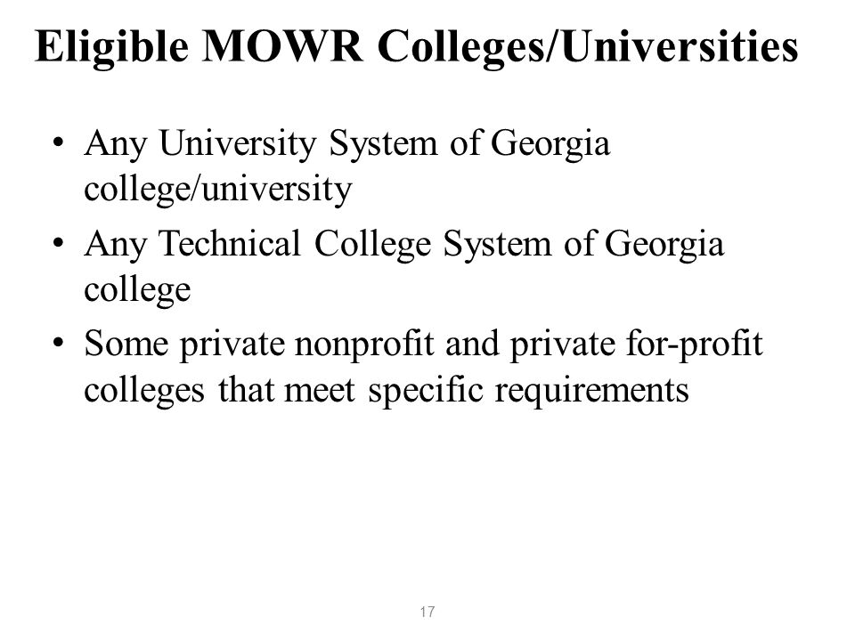 Eligible MOWR Colleges/Universities Any University System of Georgia college/university Any Technical College System of Georgia college Some private nonprofit and private for-profit colleges that meet specific requirements 17