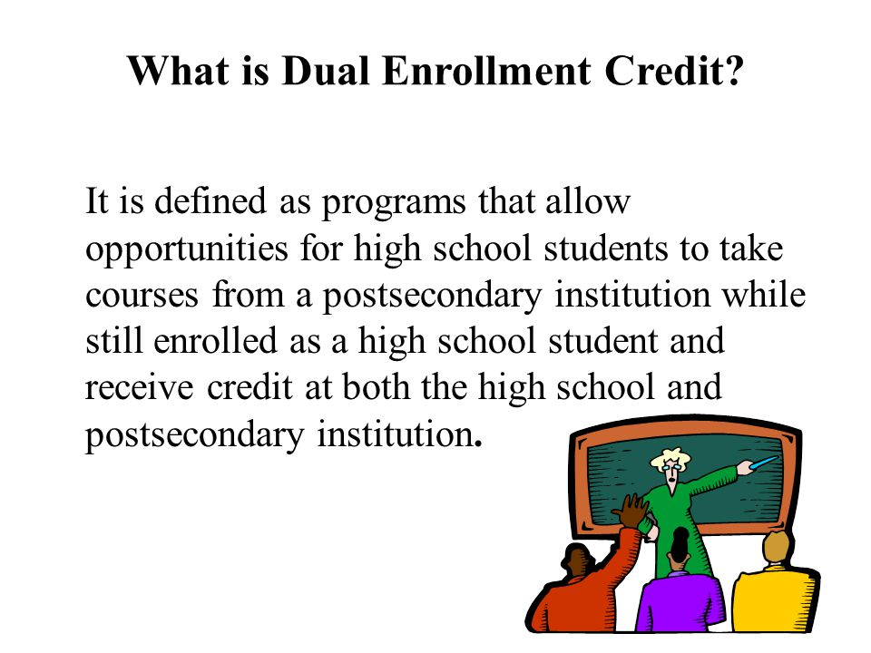 What is Dual Enrollment Credit? It is defined as programs that allow opportunities for high school students to take courses from a postsecondary insti