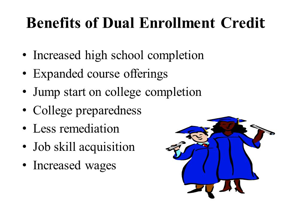 Benefits of Dual Enrollment Credi t Increased high school completion Expanded course offerings Jump start on college completion College preparedness Less remediation Job skill acquisition Increased wages