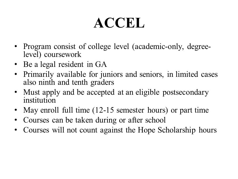 ACCEL Program consist of college level (academic-only, degree- level) coursework Be a legal resident in GA Primarily available for juniors and seniors, in limited cases also ninth and tenth graders Must apply and be accepted at an eligible postsecondary institution May enroll full time (12-15 semester hours) or part time Courses can be taken during or after school Courses will not count against the Hope Scholarship hours