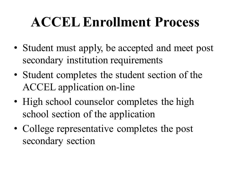 ACCEL Enrollment Process Student must apply, be accepted and meet post secondary institution requirements Student completes the student section of the ACCEL application on-line High school counselor completes the high school section of the application College representative completes the post secondary section