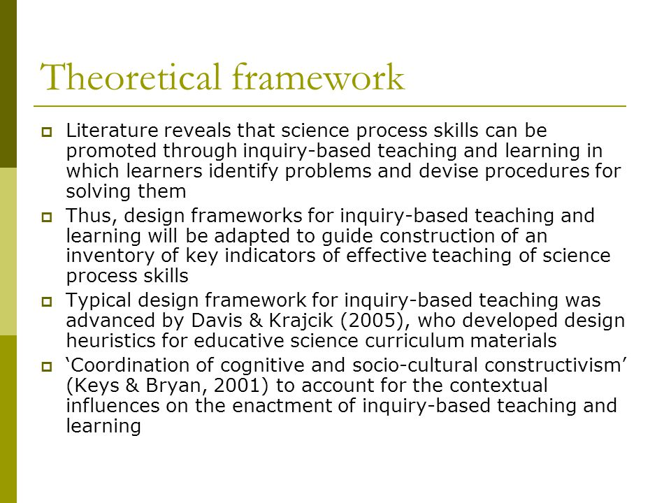 Theoretical framework  Literature reveals that science process skills can be promoted through inquiry-based teaching and learning in which learners identify problems and devise procedures for solving them  Thus, design frameworks for inquiry-based teaching and learning will be adapted to guide construction of an inventory of key indicators of effective teaching of science process skills  Typical design framework for inquiry-based teaching was advanced by Davis & Krajcik (2005), who developed design heuristics for educative science curriculum materials  'Coordination of cognitive and socio-cultural constructivism' (Keys & Bryan, 2001) to account for the contextual influences on the enactment of inquiry-based teaching and learning