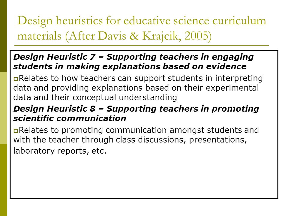 Design heuristics for educative science curriculum materials (After Davis & Krajcik, 2005) Design Heuristic 7 – Supporting teachers in engaging students in making explanations based on evidence  Relates to how teachers can support students in interpreting data and providing explanations based on their experimental data and their conceptual understanding Design Heuristic 8 – Supporting teachers in promoting scientific communication  Relates to promoting communication amongst students and with the teacher through class discussions, presentations, laboratory reports, etc.