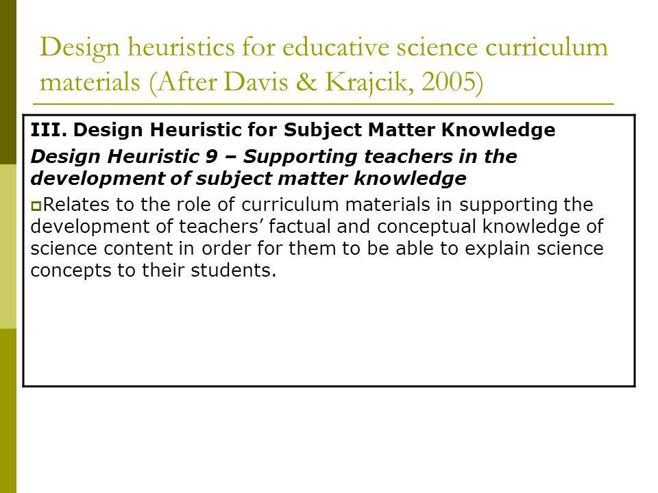 Design heuristics for educative science curriculum materials (After Davis & Krajcik, 2005) III. Design Heuristic for Subject Matter Knowledge Design H