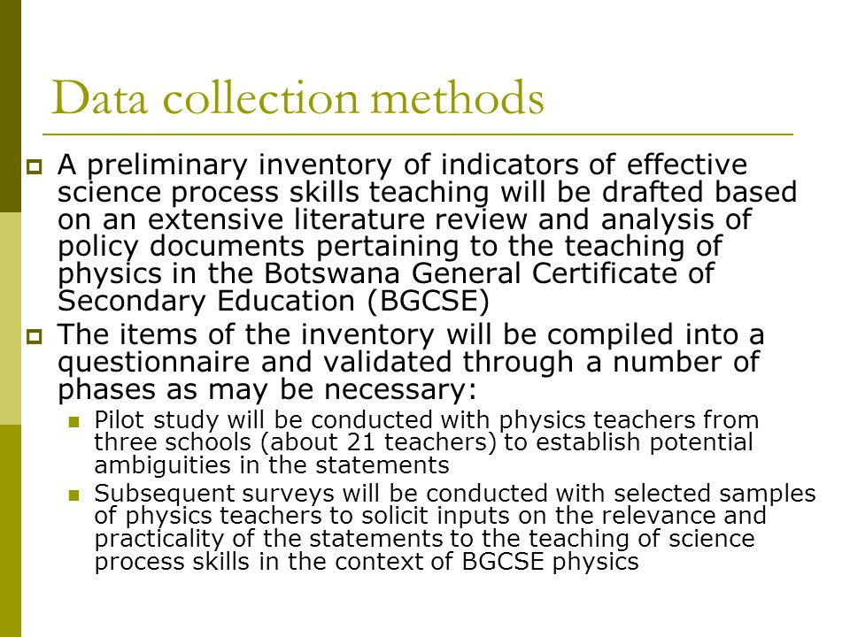 Data collection methods  A preliminary inventory of indicators of effective science process skills teaching will be drafted based on an extensive literature review and analysis of policy documents pertaining to the teaching of physics in the Botswana General Certificate of Secondary Education (BGCSE)  The items of the inventory will be compiled into a questionnaire and validated through a number of phases as may be necessary: Pilot study will be conducted with physics teachers from three schools (about 21 teachers) to establish potential ambiguities in the statements Subsequent surveys will be conducted with selected samples of physics teachers to solicit inputs on the relevance and practicality of the statements to the teaching of science process skills in the context of BGCSE physics