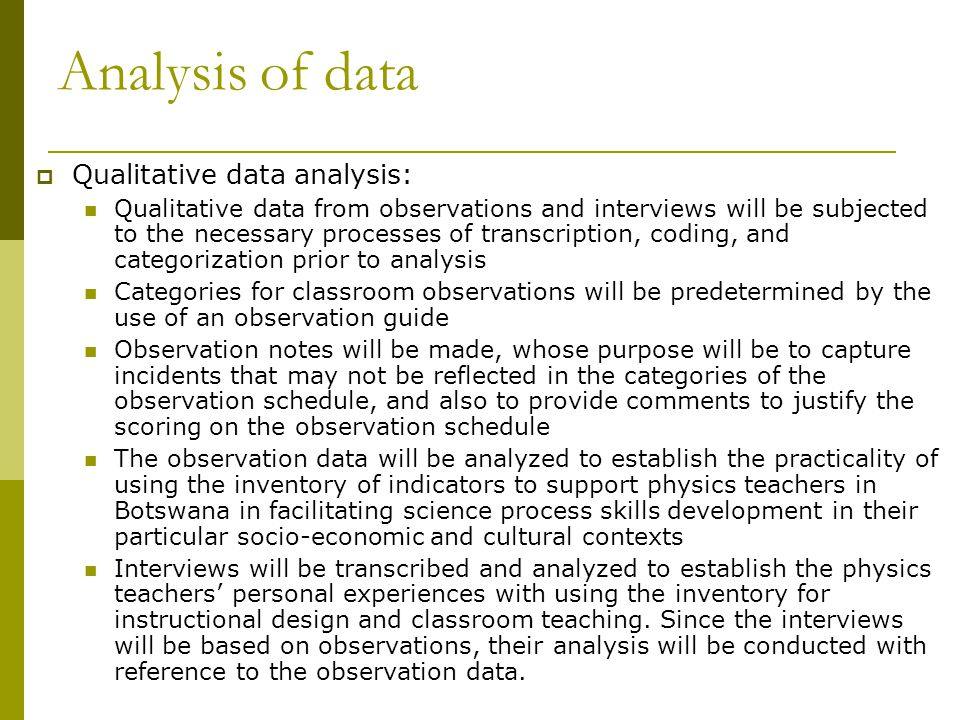 Analysis of data  Qualitative data analysis: Qualitative data from observations and interviews will be subjected to the necessary processes of transcription, coding, and categorization prior to analysis Categories for classroom observations will be predetermined by the use of an observation guide Observation notes will be made, whose purpose will be to capture incidents that may not be reflected in the categories of the observation schedule, and also to provide comments to justify the scoring on the observation schedule The observation data will be analyzed to establish the practicality of using the inventory of indicators to support physics teachers in Botswana in facilitating science process skills development in their particular socio-economic and cultural contexts Interviews will be transcribed and analyzed to establish the physics teachers' personal experiences with using the inventory for instructional design and classroom teaching.