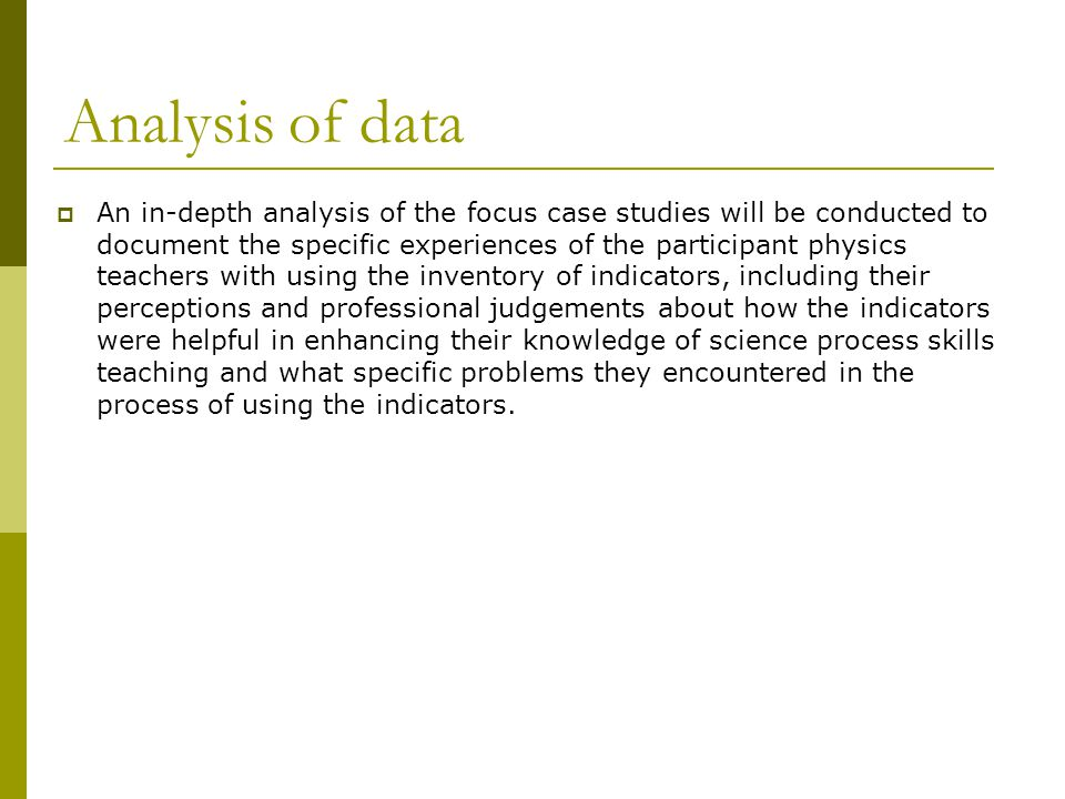 Analysis of data  An in-depth analysis of the focus case studies will be conducted to document the specific experiences of the participant physics teachers with using the inventory of indicators, including their perceptions and professional judgements about how the indicators were helpful in enhancing their knowledge of science process skills teaching and what specific problems they encountered in the process of using the indicators.