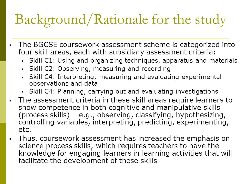 Background/Rationale for the study  The BGCSE coursework assessment scheme is categorized into four skill areas, each with subsidiary assessment criteria:  Skill C1: Using and organizing techniques, apparatus and materials  Skill C2: Observing, measuring and recording  Skill C4: Interpreting, measuring and evaluating experimental observations and data  Skill C4: Planning, carrying out and evaluating investigations  The assessment criteria in these skill areas require learners to show competence in both cognitive and manipulative skills (process skills) – e.g., observing, classifying, hypothesizing, controlling variables, interpreting, predicting, experimenting, etc.