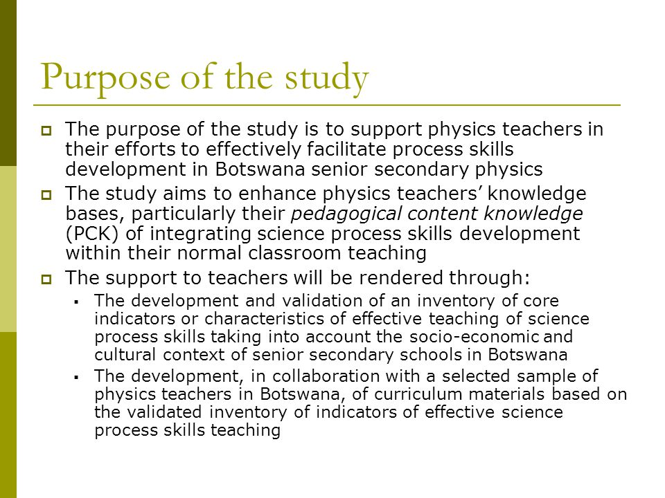 Purpose of the study  The purpose of the study is to support physics teachers in their efforts to effectively facilitate process skills development in Botswana senior secondary physics  The study aims to enhance physics teachers' knowledge bases, particularly their pedagogical content knowledge (PCK) of integrating science process skills development within their normal classroom teaching  The support to teachers will be rendered through:  The development and validation of an inventory of core indicators or characteristics of effective teaching of science process skills taking into account the socio-economic and cultural context of senior secondary schools in Botswana  The development, in collaboration with a selected sample of physics teachers in Botswana, of curriculum materials based on the validated inventory of indicators of effective science process skills teaching