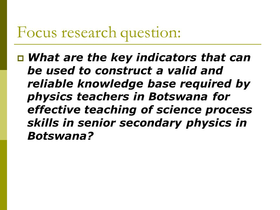Focus research question:  What are the key indicators that can be used to construct a valid and reliable knowledge base required by physics teachers in Botswana for effective teaching of science process skills in senior secondary physics in Botswana?