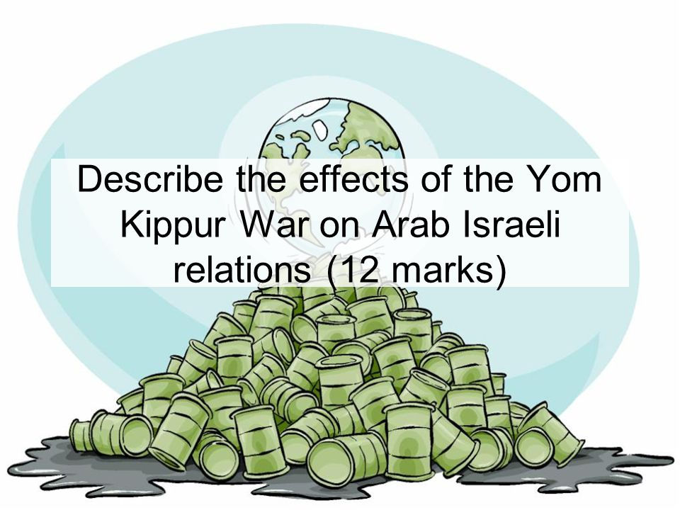 Describe the effects of the Yom Kippur War on Arab Israeli relations In groups brainstorm the main effects of the Yom Kippur War on Arab Israeli relations.