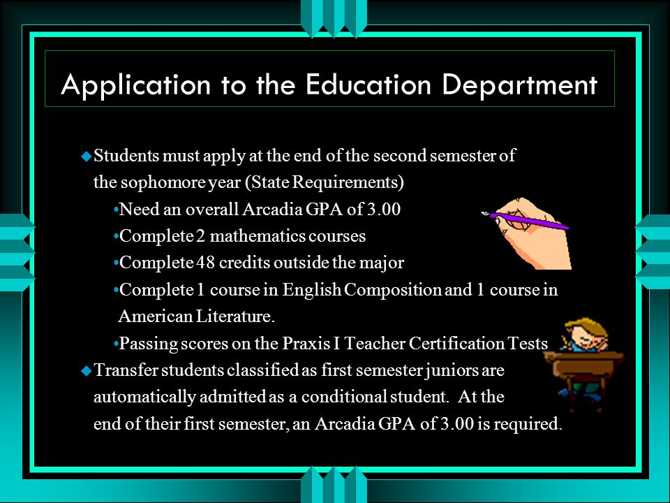 Application to the Education Department u Students must apply at the end of the second semester of the sophomore year (State Requirements) Need an overall Arcadia GPA of 3.00 Complete 2 mathematics courses Complete 48 credits outside the major Complete 1 course in English Composition and 1 course in American Literature.