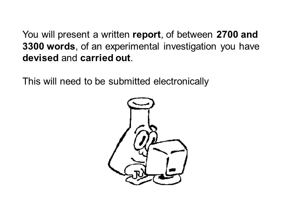 You will present a written report, of between 2700 and 3300 words, of an experimental investigation you have devised and carried out.
