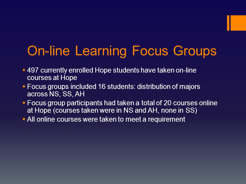 On-line Learning Focus Groups  497 currently enrolled Hope students have taken on-line courses at Hope  Focus groups included 16 students: distribution of majors across NS, SS, AH  Focus group participants had taken a total of 20 courses online at Hope (courses taken were in NS and AH, none in SS)  All online courses were taken to meet a requirement