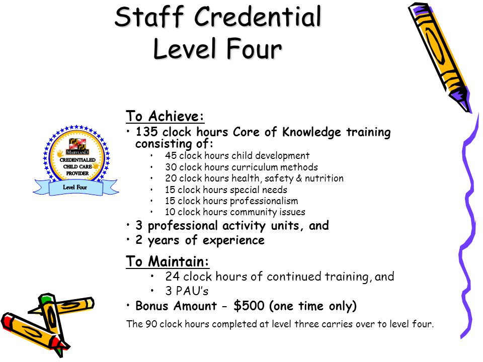 Staff Credential Level Four To Achieve: 135 clock hours Core of Knowledge training consisting of: 45 clock hours child development 30 clock hours curriculum methods 20 clock hours health, safety & nutrition 15 clock hours special needs 15 clock hours professionalism 10 clock hours community issues 3 professional activity units, and 2 years of experience To Maintain: 24 clock hours of continued training, and 3 PAU's Bonus Amount - $500 (one time only) The 90 clock hours completed at level three carries over to level four.