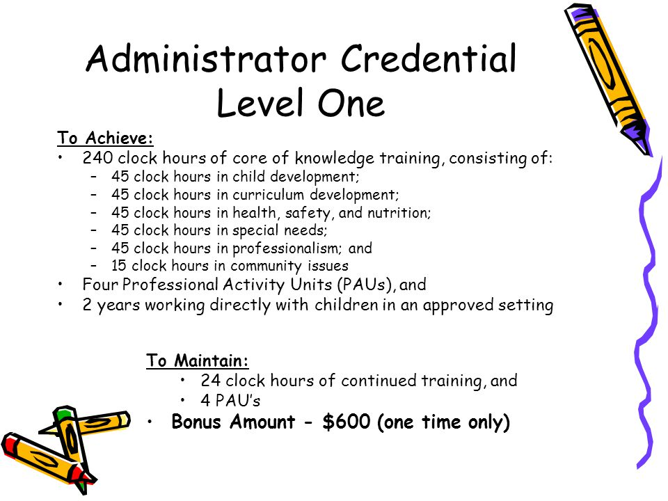 Administrator Credential Level One To Achieve: 240 clock hours of core of knowledge training, consisting of: –45 clock hours in child development; –45 clock hours in curriculum development; –45 clock hours in health, safety, and nutrition; –45 clock hours in special needs; –45 clock hours in professionalism; and –15 clock hours in community issues Four Professional Activity Units (PAUs), and 2 years working directly with children in an approved setting To Maintain: 24 clock hours of continued training, and 4 PAU's Bonus Amount - $600 (one time only)