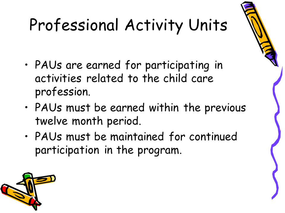 Professional Activity Units PAUs are earned for participating in activities related to the child care profession.