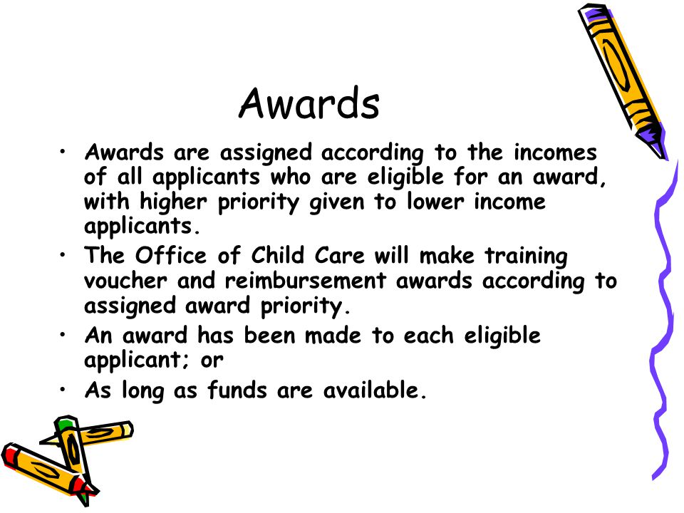 Awards Awards are assigned according to the incomes of all applicants who are eligible for an award, with higher priority given to lower income applicants.