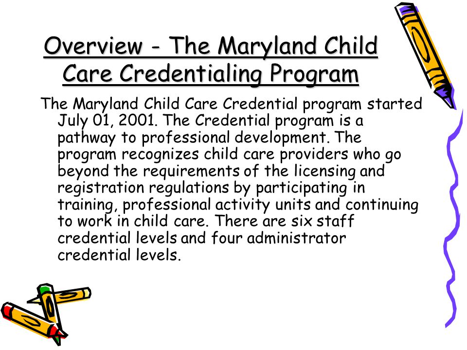 Overview - The Maryland Child Care Credentialing Program The Maryland Child Care Credential program started July 01, 2001.
