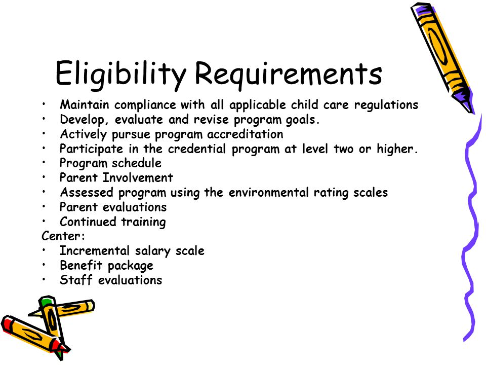 Eligibility Requirements Maintain compliance with all applicable child care regulations Develop, evaluate and revise program goals.