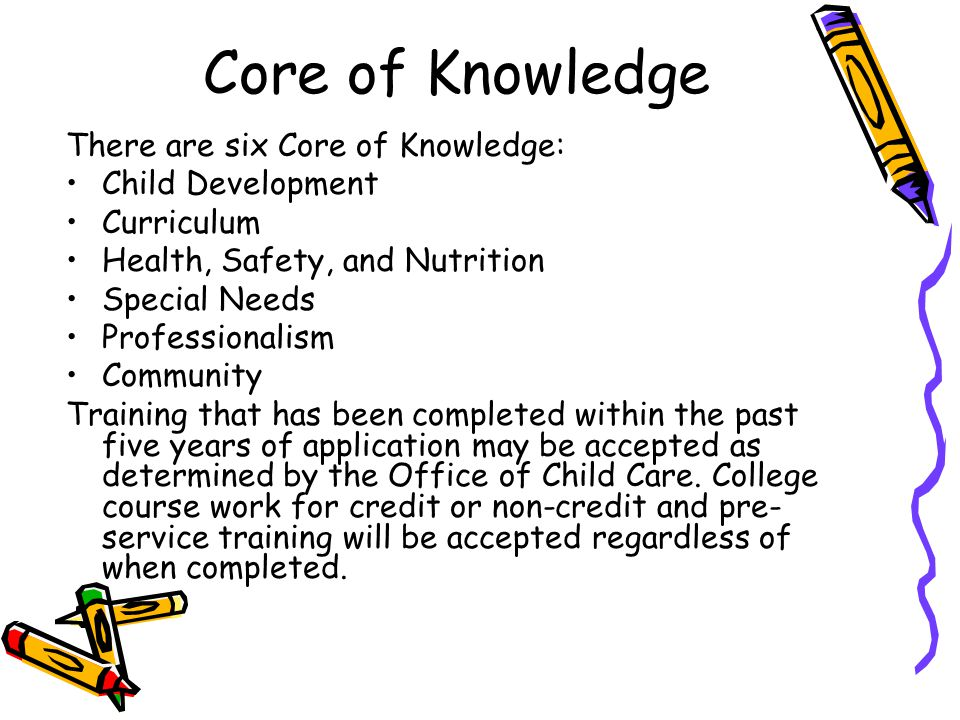 Core of Knowledge There are six Core of Knowledge: Child Development Curriculum Health, Safety, and Nutrition Special Needs Professionalism Community Training that has been completed within the past five years of application may be accepted as determined by the Office of Child Care.