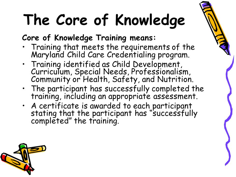 The Core of Knowledge Core of Knowledge Training means: Training that meets the requirements of the Maryland Child Care Credentialing program.